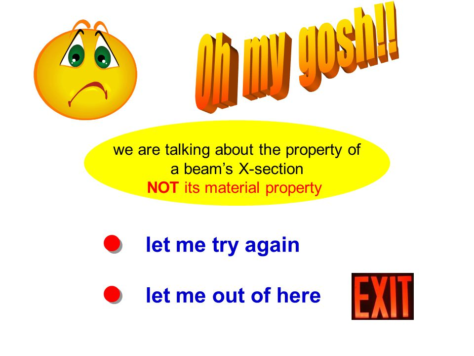 let me try again let me out of here we are talking about the property of a beam's X-section NOT its material property