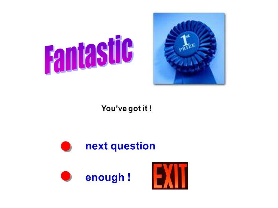 next question enough ! You've got it !
