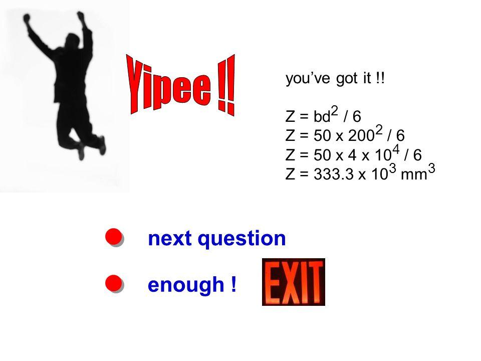 next question enough ! you've got it !! Z = bd 2 / 6 Z = 50 x 200 2 / 6 Z = 50 x 4 x 10 4 / 6 Z = 333.3 x 10 3 mm 3