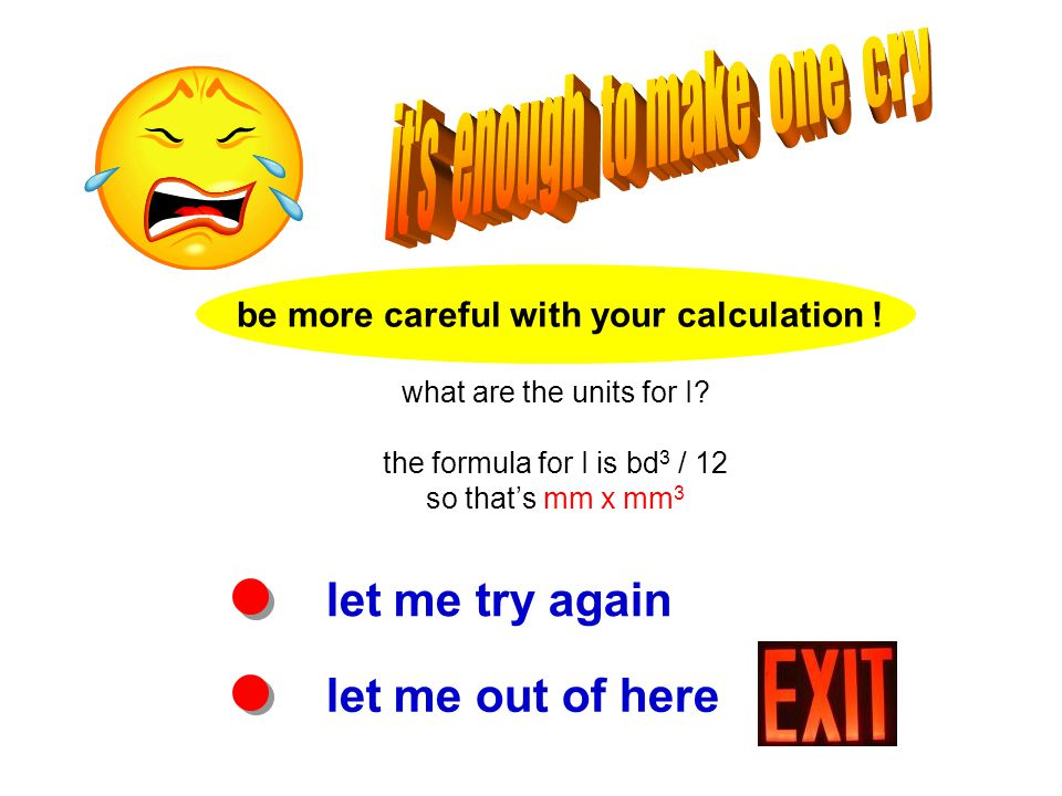 let me try again let me out of here be more careful with your calculation ! what are the units for I? the formula for I is bd 3 / 12 so that's mm x mm