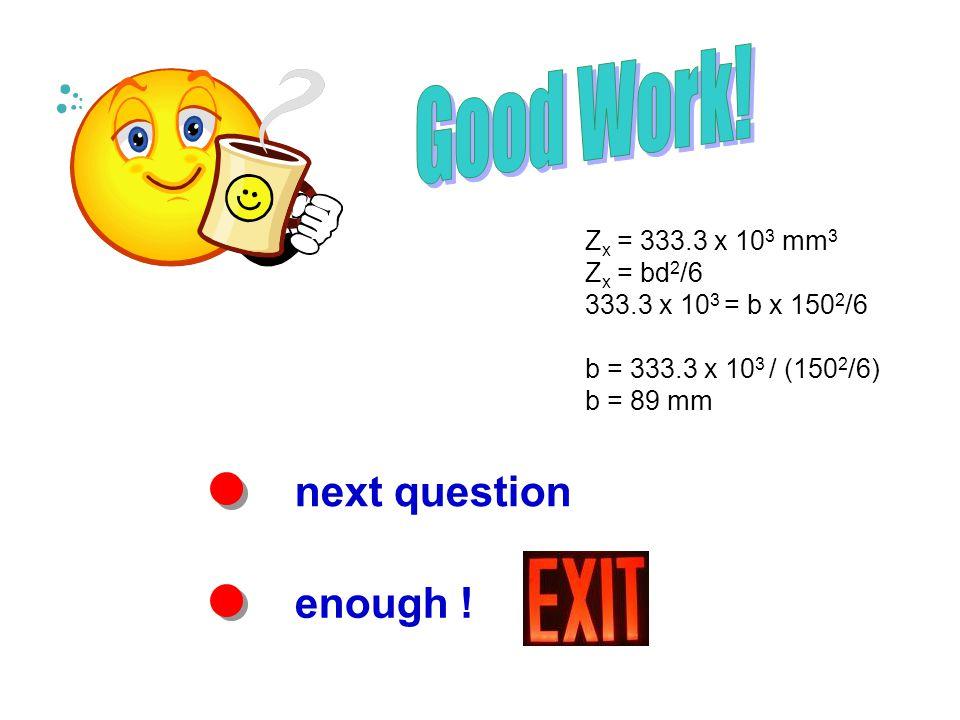 next question enough ! Z x = 333.3 x 10 3 mm 3 Z x = bd 2 /6 333.3 x 10 3 = b x 150 2 /6 b = 333.3 x 10 3 / (150 2 /6) b = 89 mm