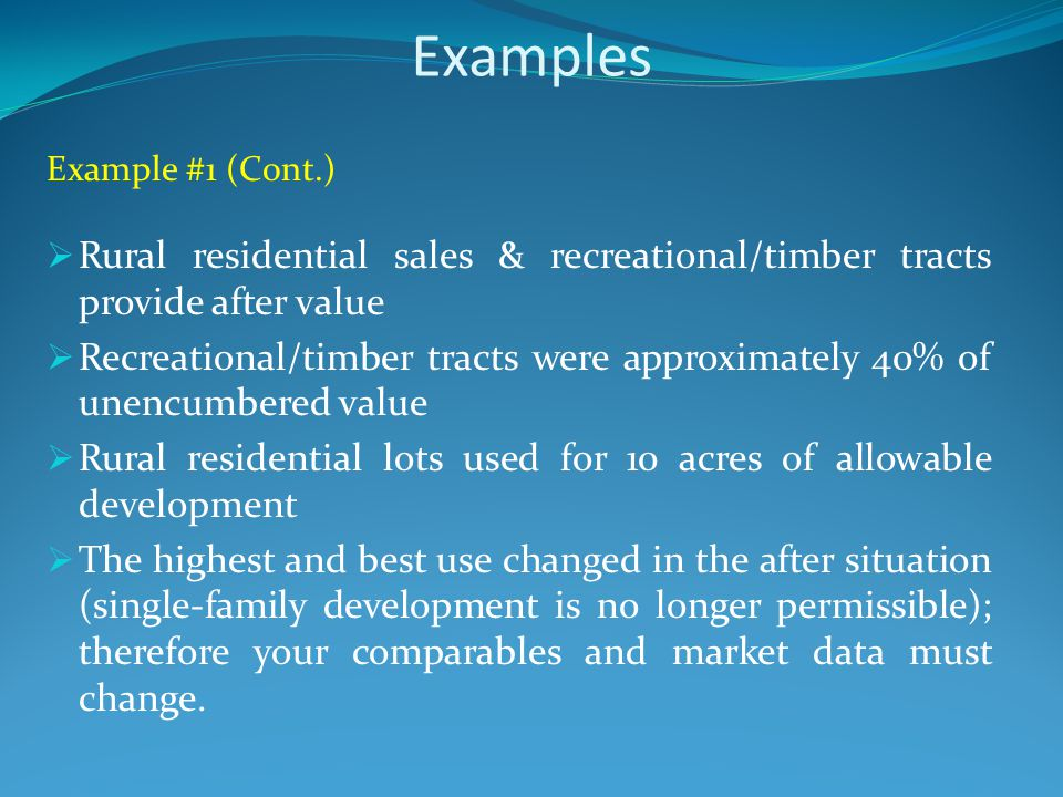 Examples Example #1 (Cont.)  Rural residential sales & recreational/timber tracts provide after value  Recreational/timber tracts were approximately 40% of unencumbered value  Rural residential lots used for 10 acres of allowable development  The highest and best use changed in the after situation (single-family development is no longer permissible); therefore your comparables and market data must change.