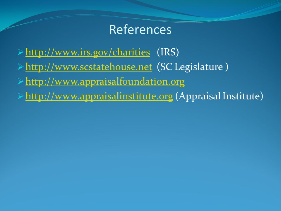 References  http://www.irs.gov/charities (IRS) http://www.irs.gov/charities  http://www.scstatehouse.net (SC Legislature ) http://www.scstatehouse.net  http://www.appraisalfoundation.org http://www.appraisalfoundation.org  http://www.appraisalinstitute.org (Appraisal Institute) http://www.appraisalinstitute.org