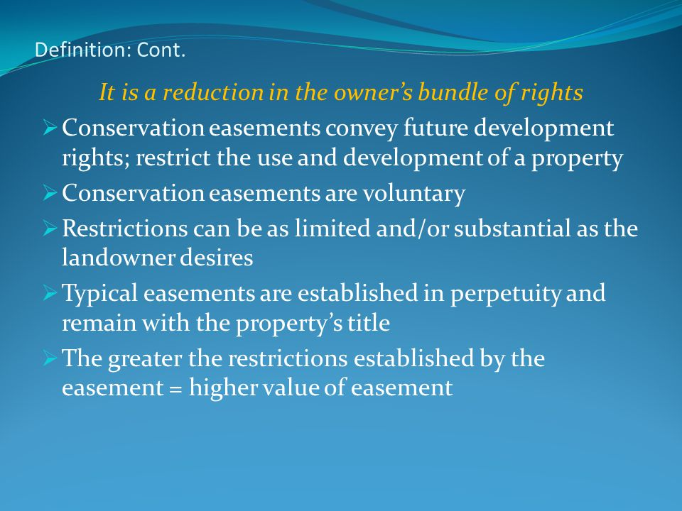 Definition: Cont. It is a reduction in the owner's bundle of rights  Conservation easements convey future development rights; restrict the use and de