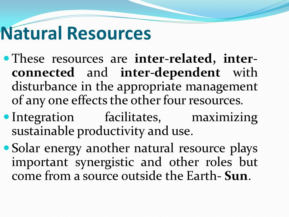 Natural Resources These resources are inter-related, inter- connected and inter-dependent with disturbance in the appropriate management of any one effects the other four resources.