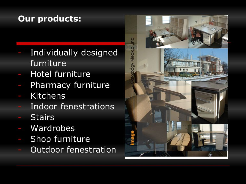 Our products: -Individually designed furniture -Hotel furniture -Pharmacy furniture -Kitchens -Indoor fenestrations -Stairs -Wardrobes -Shop furniture -Outdoor fenestration