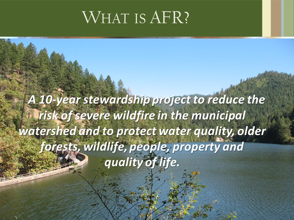 W HAT IS AFR? A 10-year stewardship project to reduce the risk of severe wildfire in the municipal watershed and to protect water quality, older fores