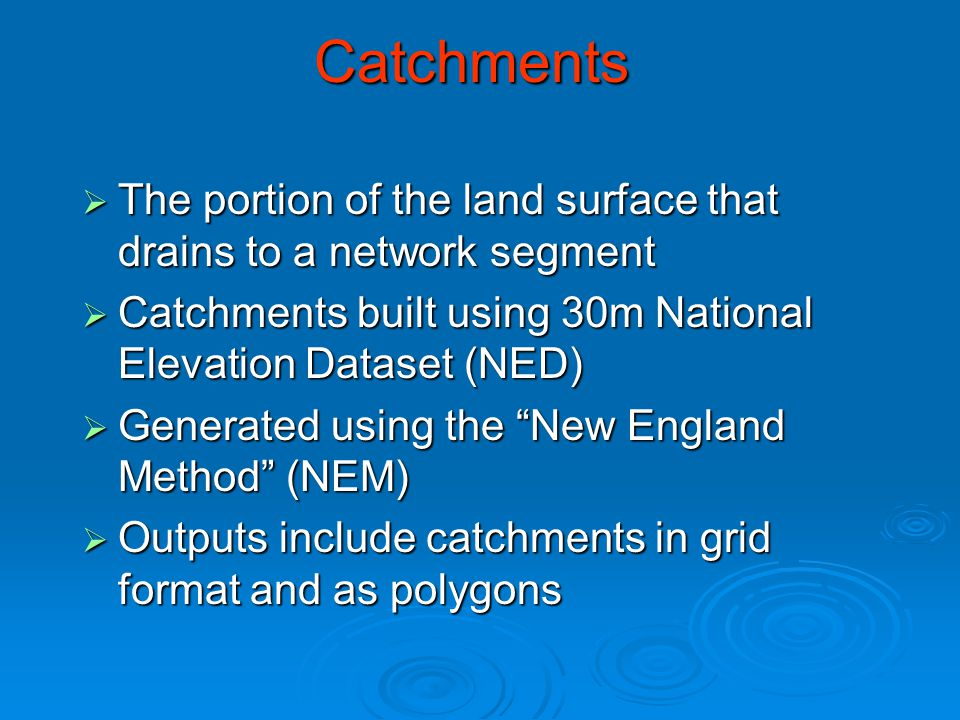 Catchments  The portion of the land surface that drains to a network segment  Catchments built using 30m National Elevation Dataset (NED)  Generated using the New England Method (NEM)  Outputs include catchments in grid format and as polygons