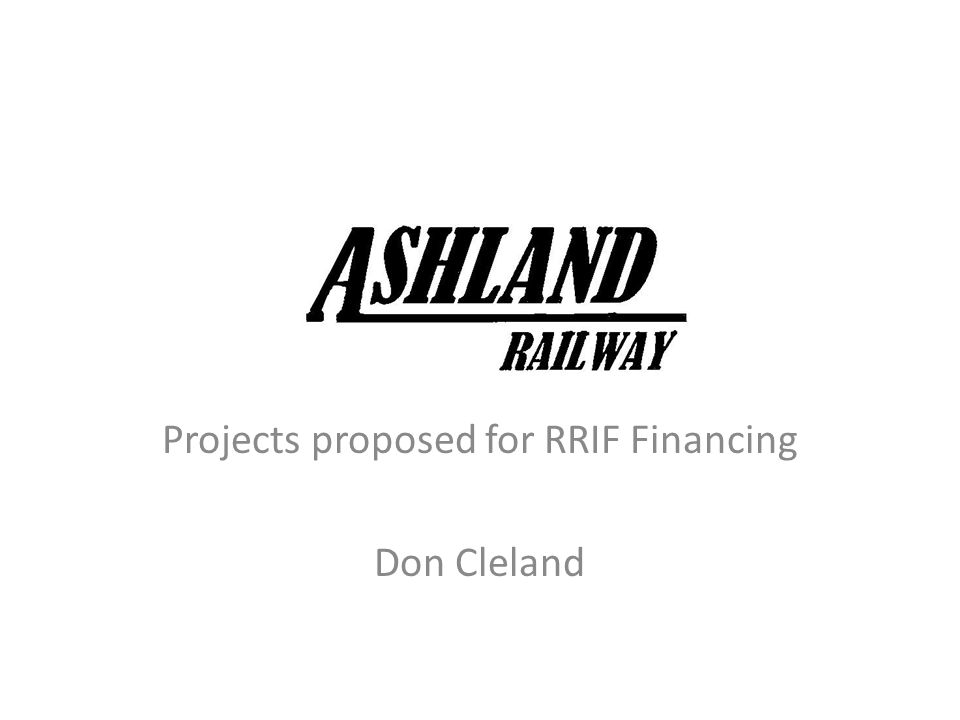 ORDC – Railroad partnership Ashland Railway considered applying for RRIF assistance for a number of years Access to private funding is not expected to meet our needs ORDC guidance and support is providing important assistance as we go through the RRIF process Ashland Railway will continue to be a strong partner in state and local development of new opportunities for job creation in the communities we serve