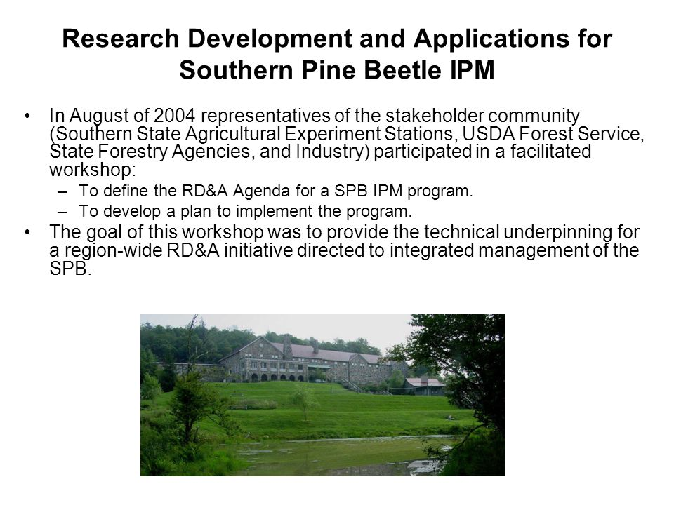 Research Development and Applications for Southern Pine Beetle IPM In August of 2004 representatives of the stakeholder community (Southern State Agri