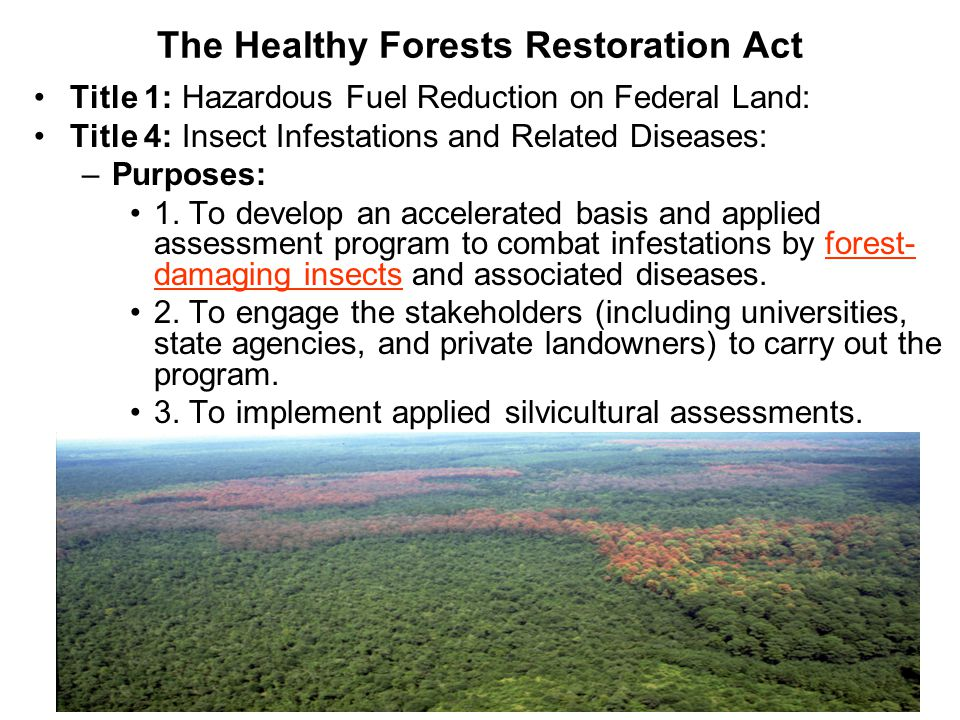 The Healthy Forests Restoration Act Title 1: Hazardous Fuel Reduction on Federal Land: Title 4: Insect Infestations and Related Diseases: –Purposes: 1