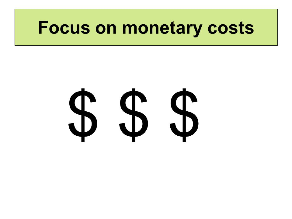 Focus on monetary costs $ $ $