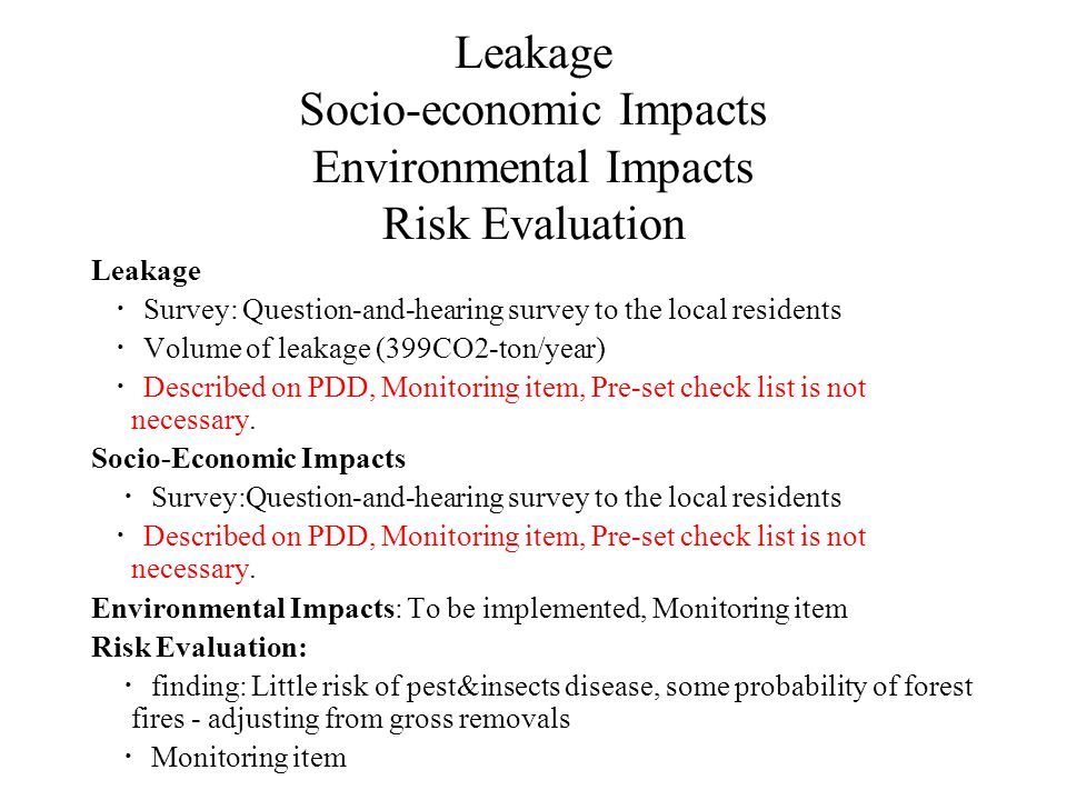 Leakage Socio-economic Impacts Environmental Impacts Risk Evaluation Leakage ・ Survey: Question-and-hearing survey to the local residents ・ Volume of leakage (399CO2-ton/year) ・ Described on PDD, Monitoring item, Pre-set check list is not necessary.