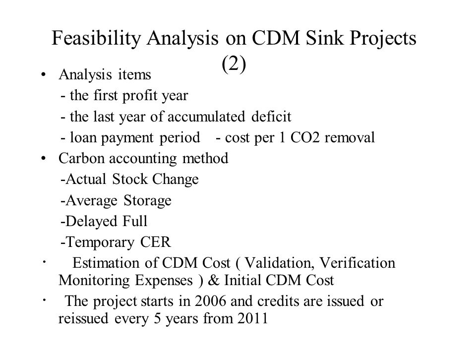 Feasibility Analysis on CDM Sink Projects (2) Analysis items - the first profit year - the last year of accumulated deficit - loan payment period - cost per 1 CO2 removal Carbon accounting method -Actual Stock Change -Average Storage -Delayed Full -Temporary CER ・ Estimation of CDM Cost ( Validation, Verification Monitoring Expenses ) & Initial CDM Cost ・ The project starts in 2006 and credits are issued or reissued every 5 years from 2011