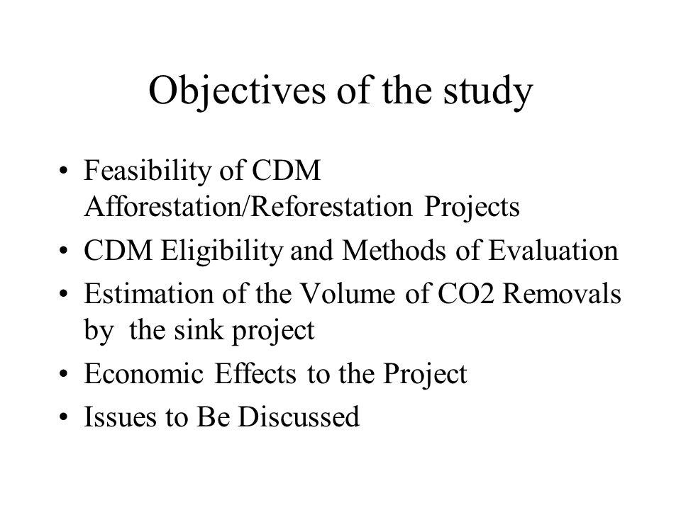 Objectives of the study Feasibility of CDM Afforestation/Reforestation Projects CDM Eligibility and Methods of Evaluation Estimation of the Volume of CO2 Removals by the sink project Economic Effects to the Project Issues to Be Discussed