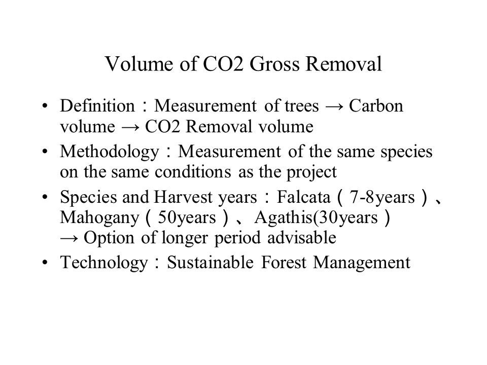 Volume of CO2 Gross Removal Definition : Measurement of trees → Carbon volume → CO2 Removal volume Methodology : Measurement of the same species on the same conditions as the project Species and Harvest years : Falcata ( 7-8years )、 Mahogany ( 50years )、 Agathis(30years ) → Option of longer period advisable Technology : Sustainable Forest Management