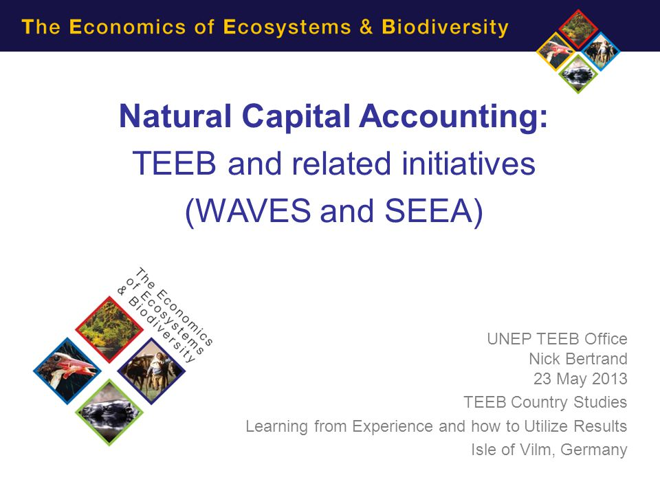Natural Capital Accounting: TEEB and related initiatives (WAVES and SEEA) UNEP TEEB Office Nick Bertrand 23 May 2013 TEEB Country Studies Learning fro