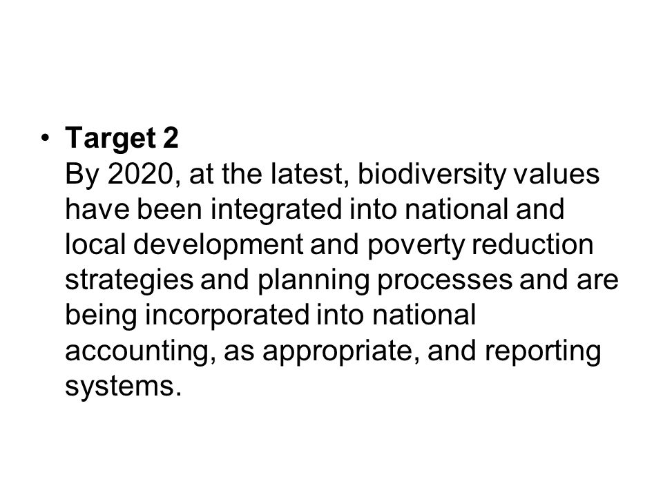 Target 2 By 2020, at the latest, biodiversity values have been integrated into national and local development and poverty reduction strategies and pla