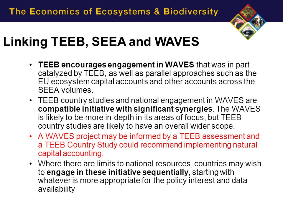 TEEB encourages engagement in WAVES that was in part catalyzed by TEEB, as well as parallel approaches such as the EU ecosystem capital accounts and o