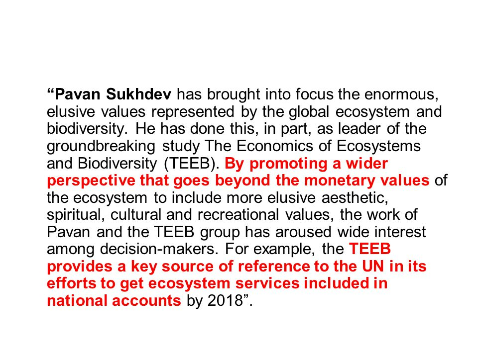 """""""Pavan Sukhdev has brought into focus the enormous, elusive values represented by the global ecosystem and biodiversity. He has done this, in part, as"""