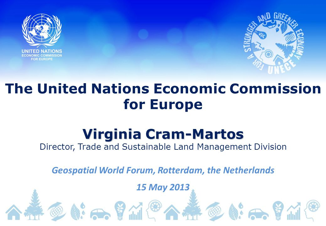 The United Nations Economic Commission for Europe Virginia Cram-Martos Director, Trade and Sustainable Land Management Division Geospatial World Forum, Rotterdam, the Netherlands 15 May 2013