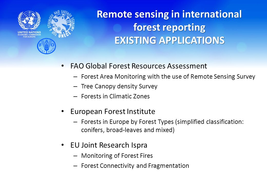 Remote sensing in international forest reporting EXISTING APPLICATIONS FAO Global Forest Resources Assessment – Forest Area Monitoring with the use of Remote Sensing Survey – Tree Canopy density Survey – Forests in Climatic Zones European Forest Institute – Forests in Europe by Forest Types (simplified classification: conifers, broad-leaves and mixed) EU Joint Research Ispra – Monitoring of Forest Fires – Forest Connectivity and Fragmentation