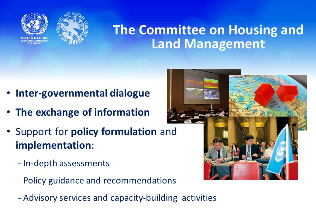 The Committee on Housing and Land Management Inter-governmental dialogue The exchange of information Support for policy formulation and implementation: - In-depth assessments - Policy guidance and recommendations - Advisory services and capacity-building activities