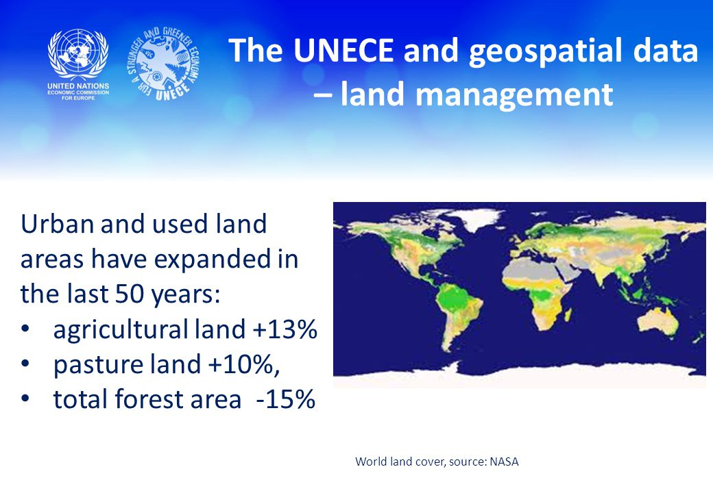 The UNECE and geospatial data – land management Urban and used land areas have expanded in the last 50 years: agricultural land +13% pasture land +10%, total forest area -15% World land cover, source: NASA