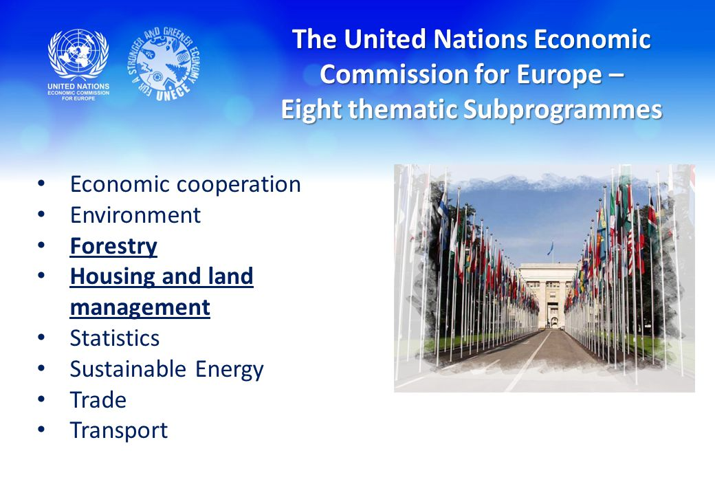 The United Nations Economic Commission for Europe – Eight thematic Subprogrammes Economic cooperation Environment Forestry Housing and land management Statistics Sustainable Energy Trade Transport