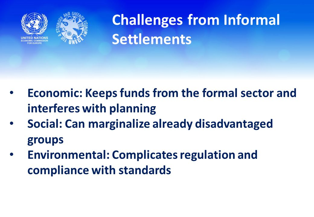 Challenges from Informal Settlements Economic: Keeps funds from the formal sector and interferes with planning Social: Can marginalize already disadvantaged groups Environmental: Complicates regulation and compliance with standards