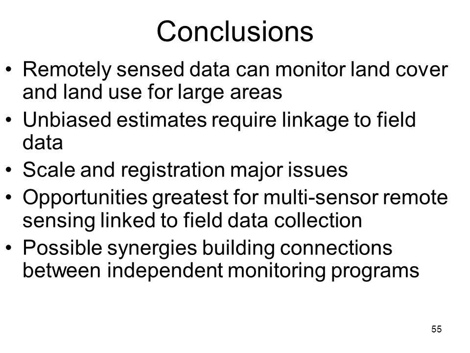 55 Conclusions Remotely sensed data can monitor land cover and land use for large areas Unbiased estimates require linkage to field data Scale and registration major issues Opportunities greatest for multi-sensor remote sensing linked to field data collection Possible synergies building connections between independent monitoring programs