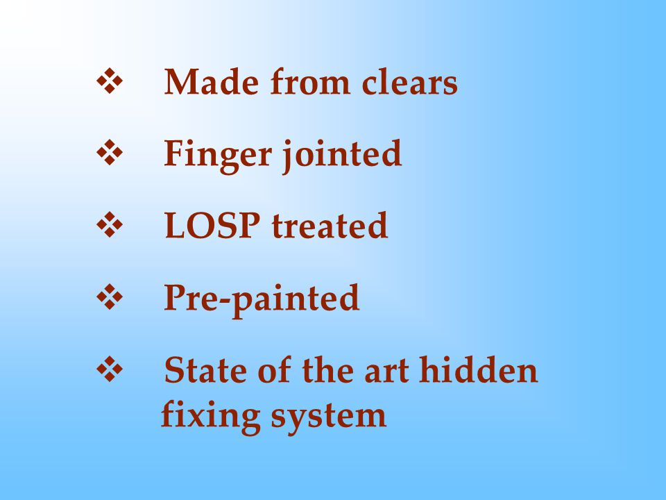  Made from clears  Finger jointed  LOSP treated  Pre-painted  State of the art hidden fixing system
