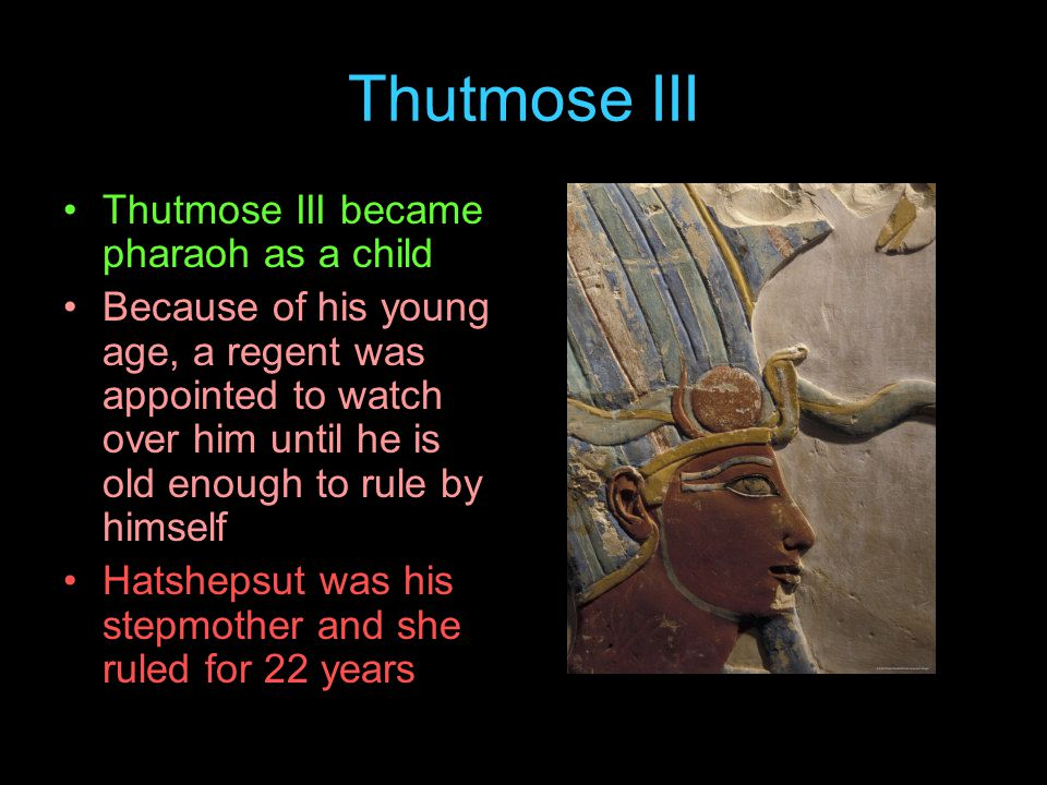 Thutmose III Thutmose III became pharaoh as a child Because of his young age, a regent was appointed to watch over him until he is old enough to rule by himself Hatshepsut was his stepmother and she ruled for 22 years