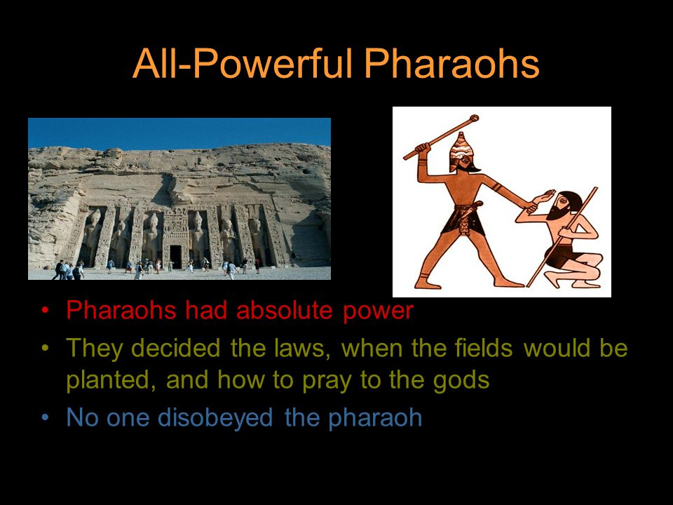 All-Powerful Pharaohs Pharaohs had absolute power They decided the laws, when the fields would be planted, and how to pray to the gods No one disobeyed the pharaoh