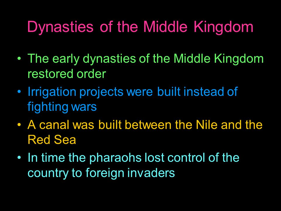 Dynasties of the Middle Kingdom The early dynasties of the Middle Kingdom restored order Irrigation projects were built instead of fighting wars A canal was built between the Nile and the Red Sea In time the pharaohs lost control of the country to foreign invaders