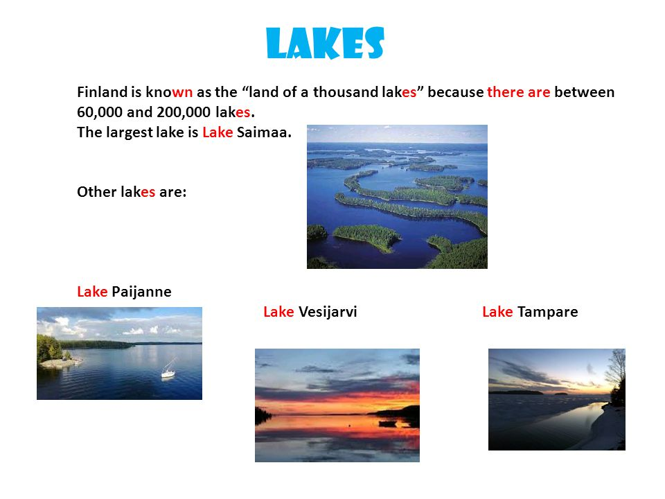 """Lakes Finland is known as the """"land of a thousand lakes"""" because there are between 60,000 and 200,000 lakes. The largest lake is Lake Saimaa. Other la"""
