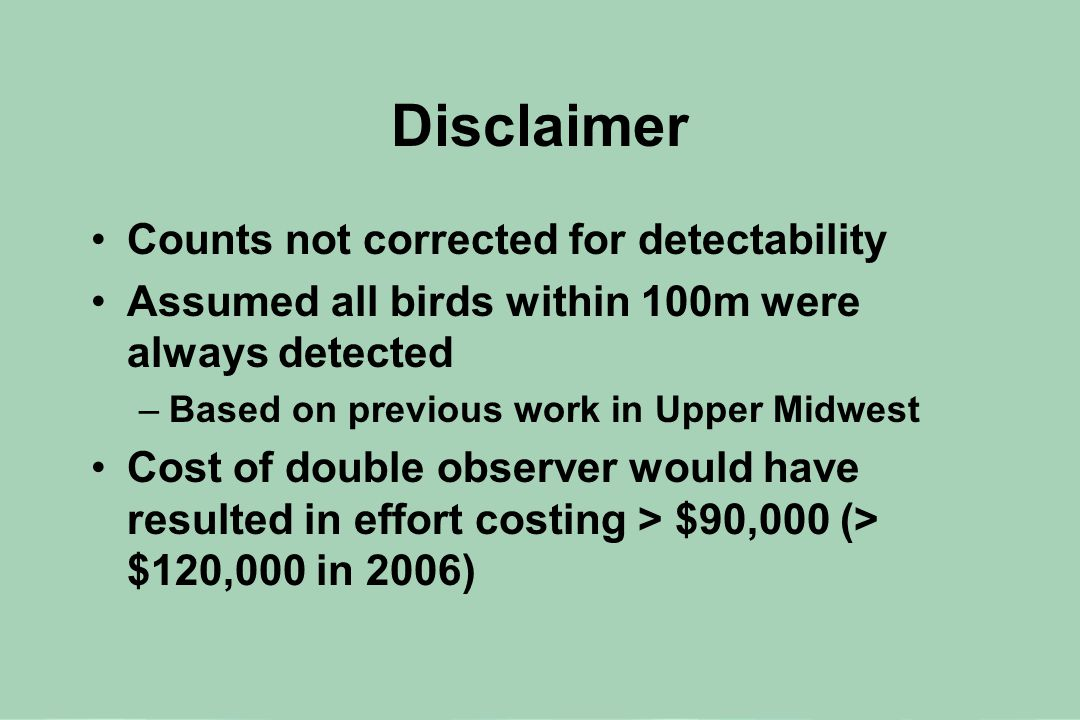 Disclaimer Counts not corrected for detectability Assumed all birds within 100m were always detected –Based on previous work in Upper Midwest Cost of double observer would have resulted in effort costing > $90,000 (> $120,000 in 2006)
