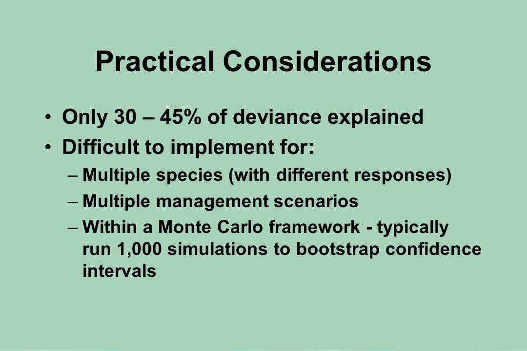 Practical Considerations Only 30 – 45% of deviance explained Difficult to implement for: –Multiple species (with different responses) –Multiple management scenarios –Within a Monte Carlo framework - typically run 1,000 simulations to bootstrap confidence intervals