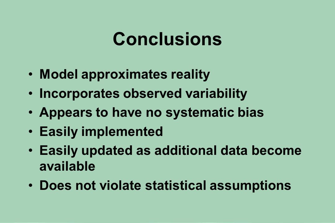 Conclusions Model approximates reality Incorporates observed variability Appears to have no systematic bias Easily implemented Easily updated as additional data become available Does not violate statistical assumptions