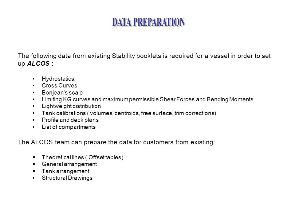 The following data from existing Stability booklets is required for a vessel in order to set up ALCOS : Hydrostatics; Cross Curves Bonjean's scale Limiting KG curves and maximum permissible Shear Forces and Bending Moments Lightweight distribution Tank calibrations ( volumes, centroids, free surface, trim corrections) Profile and deck plans List of compartments The ALCOS team can prepare the data for customers from existing:  Theoretical lines ( Offset tables)  General arrangement  Tank arrangement Structural Drawings