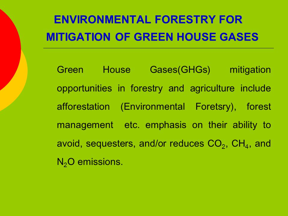 ENVIRONMENTAL FORESTRY FOR MITIGATION OF GREEN HOUSE GASES Green House Gases(GHGs) mitigation opportunities in forestry and agriculture include afforestation (Environmental Foretsry), forest management etc.