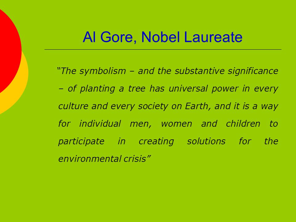 Al Gore, Nobel Laureate The symbolism – and the substantive significance – of planting a tree has universal power in every culture and every society on Earth, and it is a way for individual men, women and children to participate in creating solutions for the environmental crisis