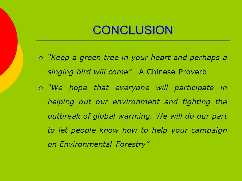 CONCLUSION  Keep a green tree in your heart and perhaps a singing bird will come –A Chinese Proverb  We hope that everyone will participate in helping out our environment and fighting the outbreak of global warming.