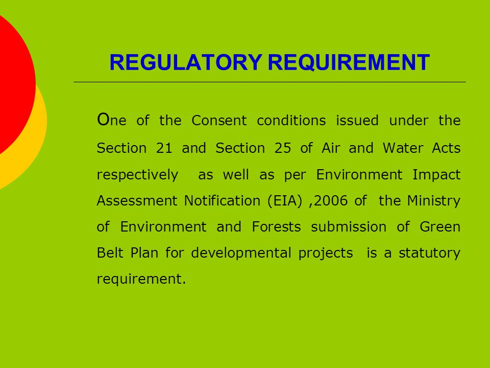 REGULATORY REQUIREMENT O ne of the Consent conditions issued under the Section 21 and Section 25 of Air and Water Acts respectively as well as per Environment Impact Assessment Notification (EIA),2006 of the Ministry of Environment and Forests submission of Green Belt Plan for developmental projects is a statutory requirement.