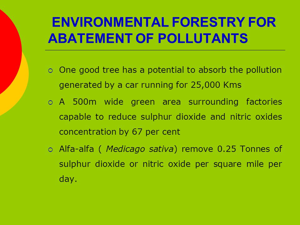ENVIRONMENTAL FORESTRY FOR ABATEMENT OF POLLUTANTS  One good tree has a potential to absorb the pollution generated by a car running for 25,000 Kms  A 500m wide green area surrounding factories capable to reduce sulphur dioxide and nitric oxides concentration by 67 per cent  Alfa-alfa ( Medicago sativa) remove 0.25 Tonnes of sulphur dioxide or nitric oxide per square mile per day.