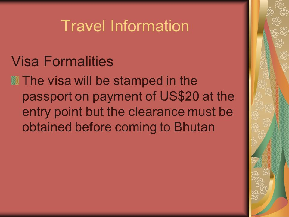 Travel Information Visa Formalities The visa will be stamped in the passport on payment of US$20 at the entry point but the clearance must be obtained before coming to Bhutan