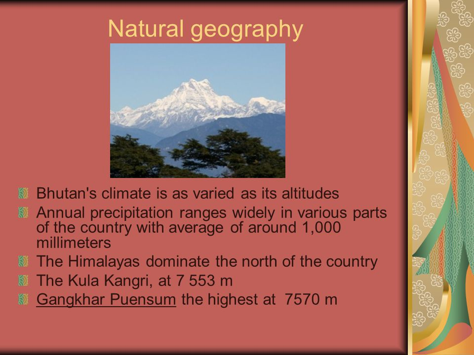 Natural geography Bhutan s climate is as varied as its altitudes Annual precipitation ranges widely in various parts of the country with average of around 1,000 millimeters The Himalayas dominate the north of the country The Kula Kangri, at 7 553 m Gangkhar Puensum the highest at 7570 m
