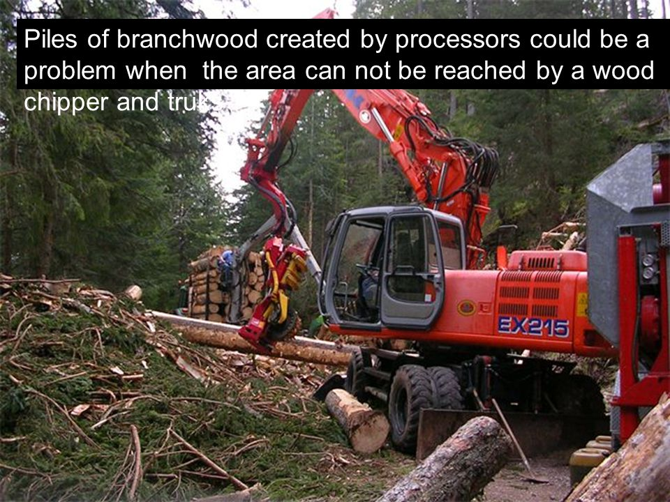 Piles of branchwood created by processors could be a problem when the area can not be reached by a wood chipper and truks