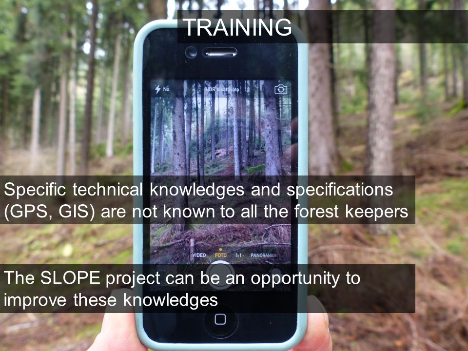 TRAINING Specific technical knowledges and specifications (GPS, GIS) are not known to all the forest keepers The SLOPE project can be an opportunity to improve these knowledges