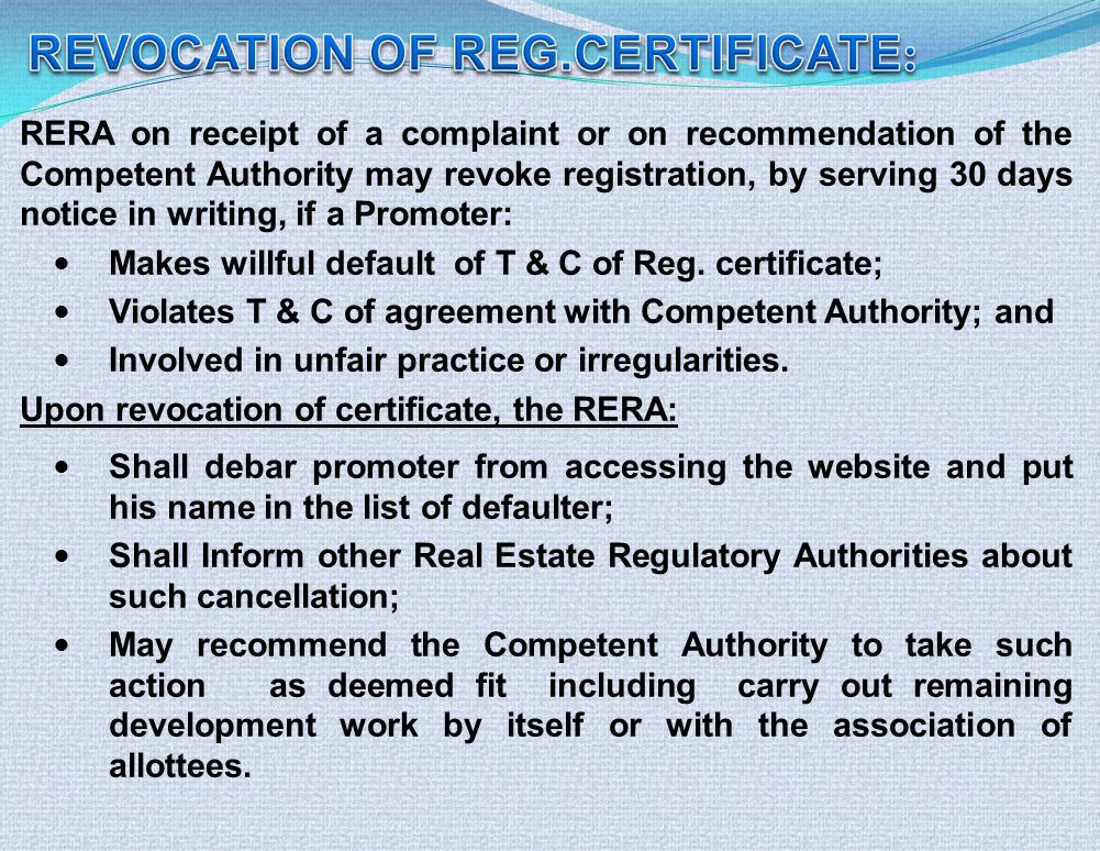 RERA on receipt of a complaint or on recommendation of the Competent Authority may revoke registration, by serving 30 days notice in writing, if a Promoter: Makes willful default of T & C of Reg.